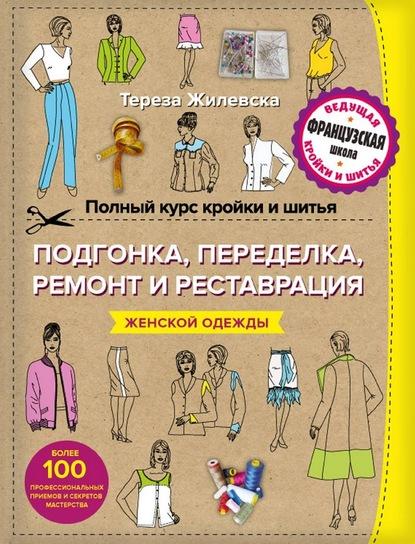 Тереза Жилевска Полный курс кройки и шитья. Подгонка и переделка, ремонт и реставрация женской одежды