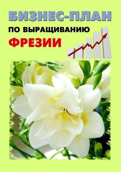 Бизнес план по выращиванию фрезии
