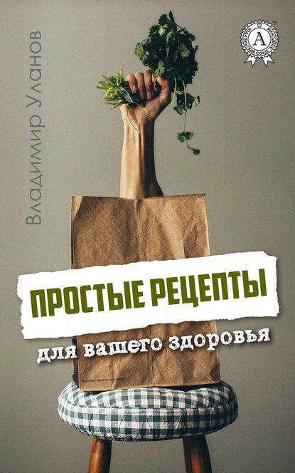 Владимир Уланов Простые рецепты для вашего здоровья