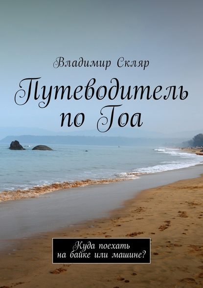 Владимир Скляр Путеводитель поГоа. Куда поехать набайке или машине?