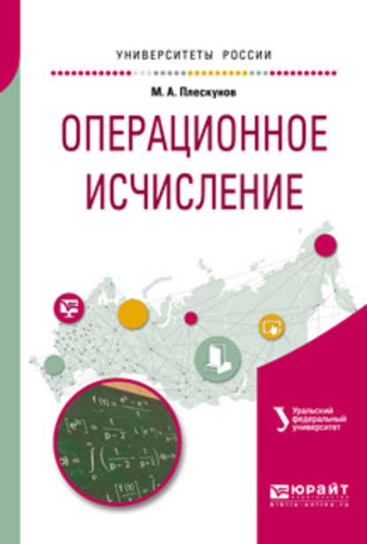 Михаил Александрович Плескунов Операционное исчисление. Учебное пособие для вузов цена 2017