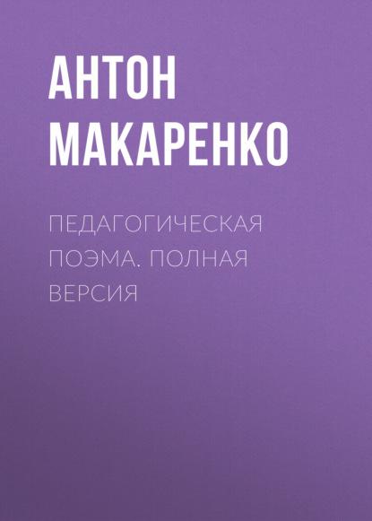 Фото - Антон Макаренко Педагогическая поэма. Полная версия макаренко а с педагогическая поэма