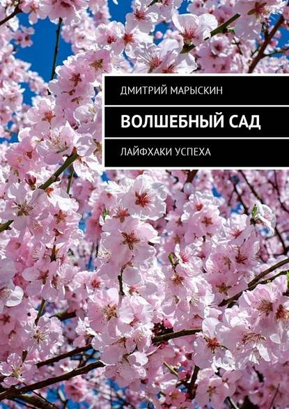 Дмитрий Марыскин Волшебный сад. Лайфхаки успеха