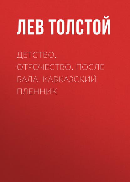 Лев Толстой Детство. Отрочество. После бала. Кавказский пленник