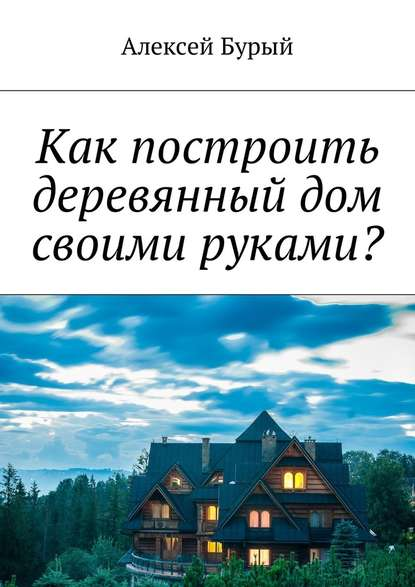 Алексей Бурый Как построить деревянный дом своими руками?