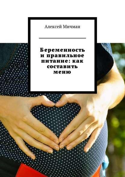 Алексей Мичман Беременность и правильное питание: как составить меню