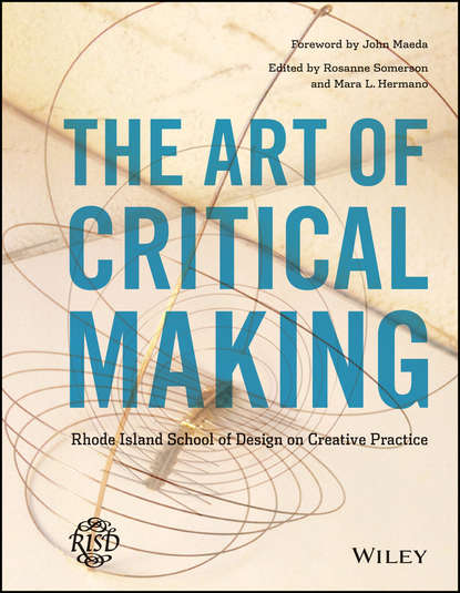 Mara Hermano The Art of Critical Making. Rhode Island School of Design on Creative Practice