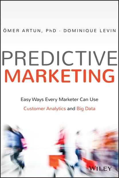 Omer Artun Predictive Marketing. Easy Ways Every Marketer Can Use Customer Analytics and Big Data dean abbott applied predictive analytics