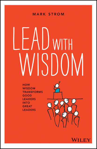 Mark Strom Lead with Wisdom. How Wisdom Transforms Good Leaders into Great Leaders william cohen a heroic leadership leading with integrity and honor