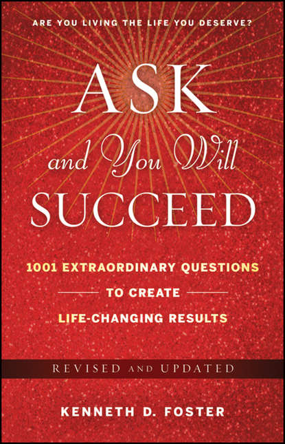 Ken Foster D. Ask and You Will Succeed. 1001 Extraordinary Questions to Create Life-Changing Results maryann karinch the most dangerous business book you ll ever read