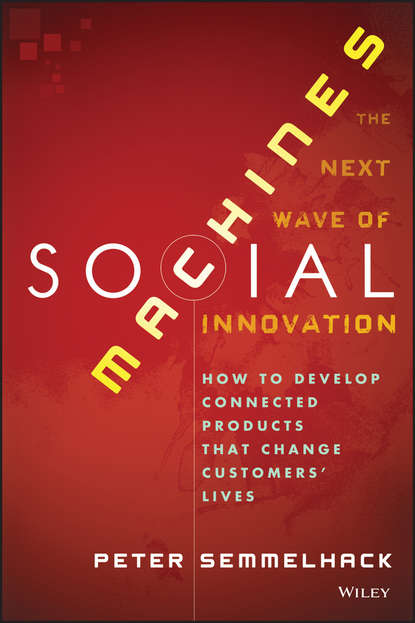 Peter Semmelhack Social Machines. How to Develop Connected Products That Change Customers' Lives maciej kranz building the internet of things implement new business models disrupt competitors transform your industry