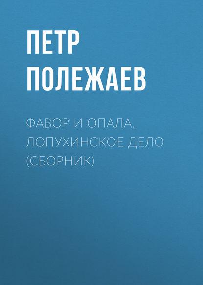 Петр Полежаев Фавор и опала. Лопухинское дело (сборник)