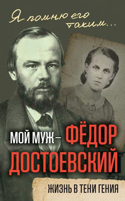 Анна Достоевская Мой муж – Федор Достоевский. Жизнь в тени гения