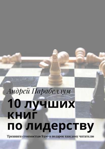Андрей Парабеллум 10лучших книг полидерству. Тренинги стоимостью$500вподарок каждому читателю