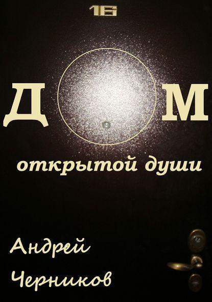 Андрей Владимирович Черников Дом открытой души. Сборник стихов андрей ангелов продажа души