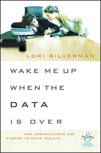 Lori Silverman L. Wake Me Up When the Data Is Over. How Organizations Use Stories to Drive Results bill george getting change right how leaders transform organizations from the inside out