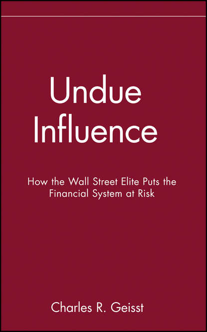 Charles Geisst R. Undue Influence. How the Wall Street Elite Puts the Financial System at Risk