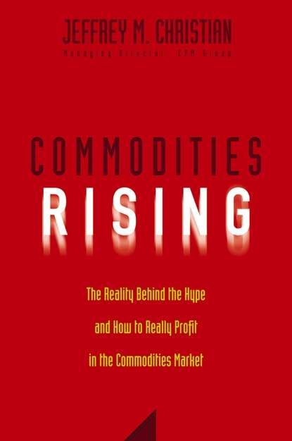 Jeffrey Christian M. Commodities Rising. The Reality Behind the Hype and How To Really Profit in the Commodities Market commodity or dignity