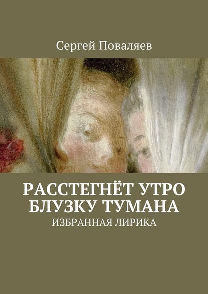 Сергей Поваляев Расстегнёт утро блузку тумана. Избранная лирика цена 2017