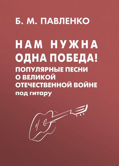 Б. М. Павленко Нам нужна одна Победа! Популярные песни о Великой Отечественной войне под гитару