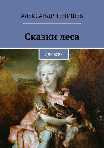 Александр Тенищев : Сказки леса. Длявсех