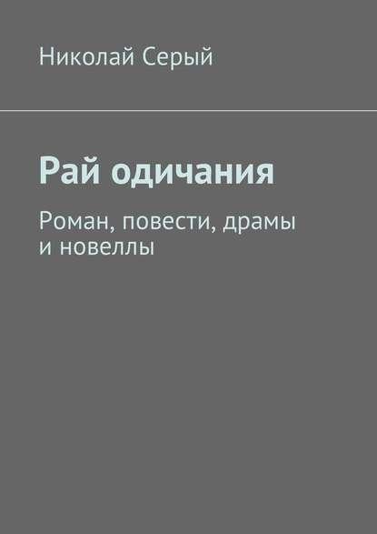 Николай Серый Рай одичания. Роман, повести, драмы иновеллы недорого
