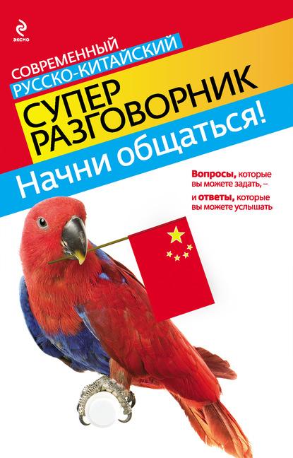 Начни общаться! Современный русско китайский суперразговорник