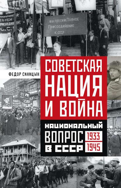 Федор Синицин Советская нация и война. Национальный вопрос в СССР. 1933—1945