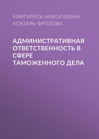 Маргарита Николаевна Кобзарь-Фролова Административная ответственность в сфере таможенного дела