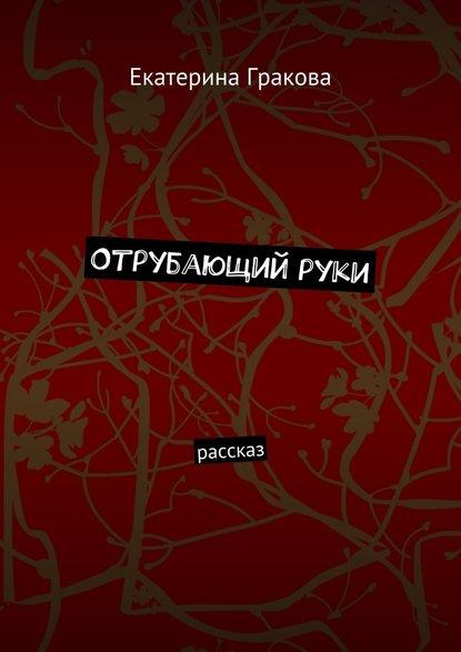Екатерина Гракова Отрубающийруки. Рассказ