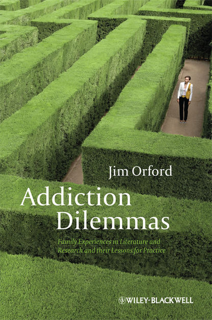 Jim Orford Addiction Dilemmas. Family Experiences from Literature and Research and their Lessons for Practice decisions and dilemmas