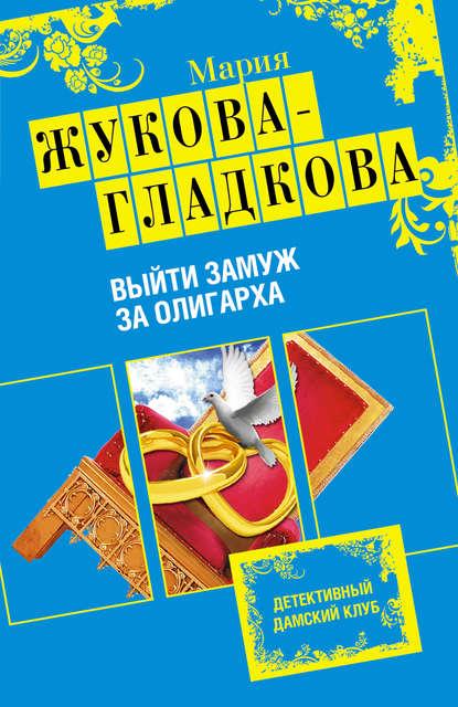 Мария Жукова-Гладкова Выйти замуж за олигарха жукова гладкова мария горький шоколад после любви выйти замуж за олигарха