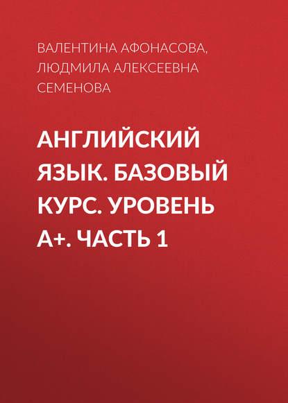 Людмила Алексеевна Семенова Английский язык. Базовый курс. Уровень А+. Часть 1 цена 2017