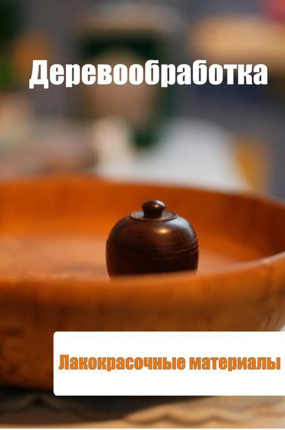 Илья Мельников Деревообработка. Лакокрасочные материалы