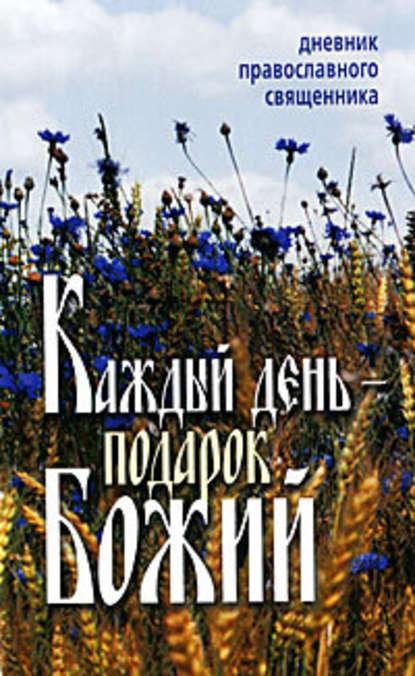 Неустановленный автор Каждый день – подарок Божий. Дневник православного священника день за днем каждый день подарок божий дневник православного священника