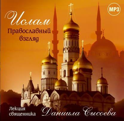 Священник Даниил Сысоев Лекция «Ислам. Православный взгляд»