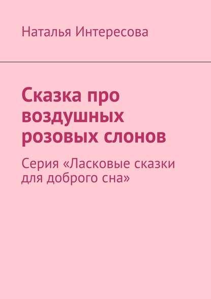 Наталья Интересова Сказка про воздушных розовых слонов. Серия «Ласковые сказки для доброгосна»
