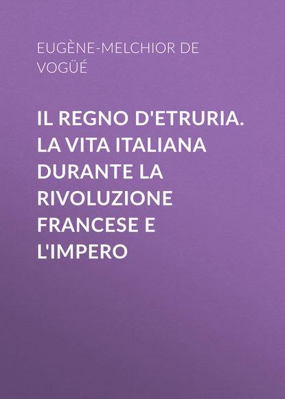 Фото - Eugène-Melchior de Vogüé Il Regno d'Etruria. La vita italiana durante la Rivoluzione francese e l'Impero джек марс regno diviso