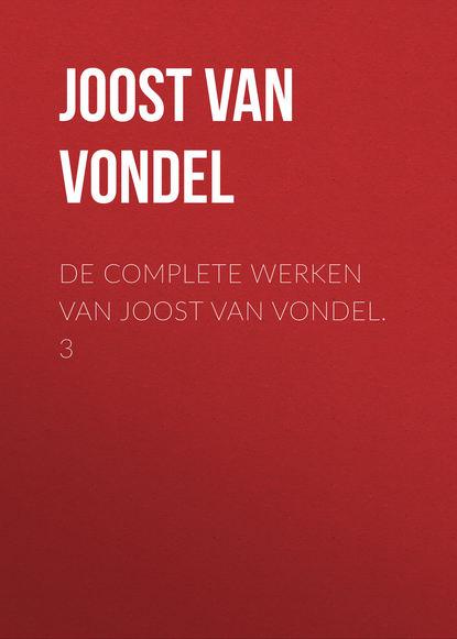 Joost van den Vondel De complete werken van Joost van Vondel. 3