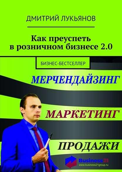 Дмитрий Лукьянов Как преуспеть врозничном бизнесе2.0. Бизнес-бестселлер плечков сергей продавец на миллион как продавать много и дорого в розничном магазине