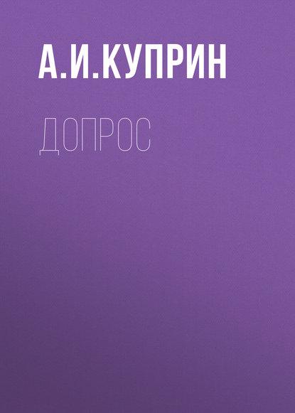 Александр Куприн Допрос александр куприн допрос