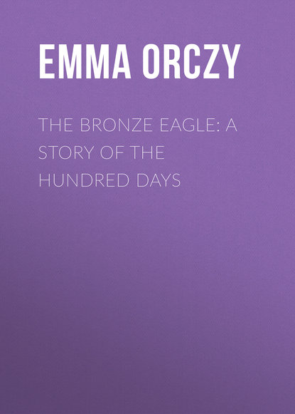 Фото - Emma Orczy The Bronze Eagle: A Story of the Hundred Days emma orczy the bronze eagle a story of the hundred days