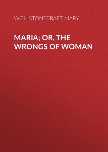 Фото - Wollstonecraft Mary Maria; Or, The Wrongs of Woman mary wollstonecraft mary a fiction