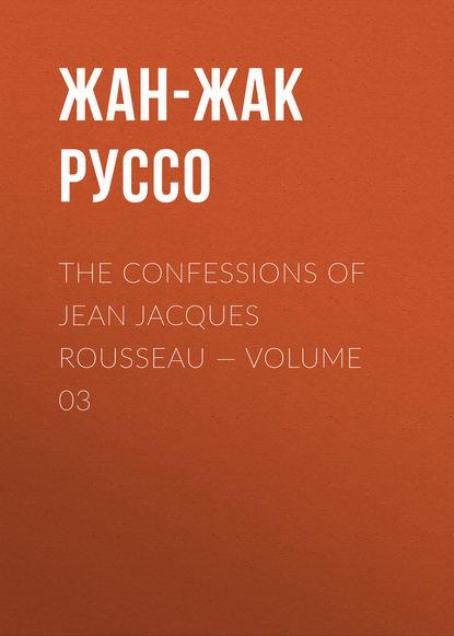 Фото - Жан-Жак Руссо The Confessions of Jean Jacques Rousseau — Volume 03 жан жак руссо the confessions of jean jacques rousseau volume 09