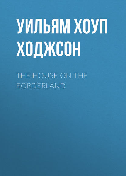 Фото - Уильям Хоуп Ходжсон The House on the Borderland уильям хоуп ходжсон the night land