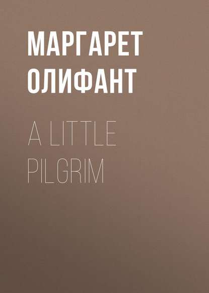 Маргарет Олифант A Little Pilgrim