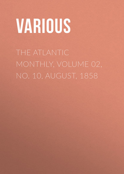 Various The Atlantic Monthly, Volume 02, No. 10, August, 1858 various the atlantic monthly volume 08 no 46 august 1861