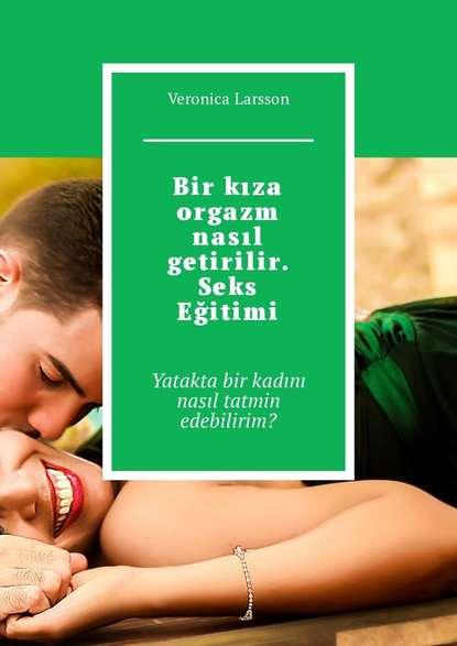 Фото - Veronica Larsson Bir kıza orgazm nasıl getirilir. Seks Eğitimi. Yatakta bir kadını nasıl tatmin edebilirim? t m bilderback bu gece biri canımı kurtardı bir adalet güvenlik hikayesi