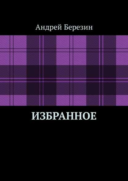 Андрей Березин Избранное анастасия фёдорова сборник рассказов избранное