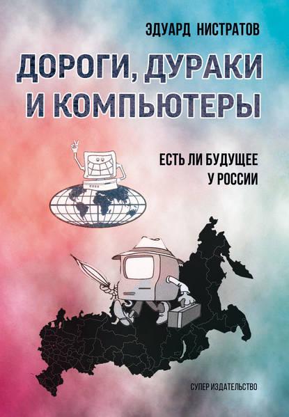 Эдуард Нистратов Дороги, дураки и компьютеры. Есть ли будущее у России компьютер